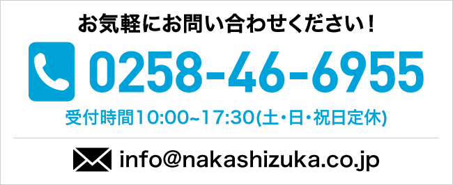 お気軽にお問い合わせください! 024-941-2777 受付時間 10:00~17:30(土日祝日定休) info@nakashizuka.co.jp